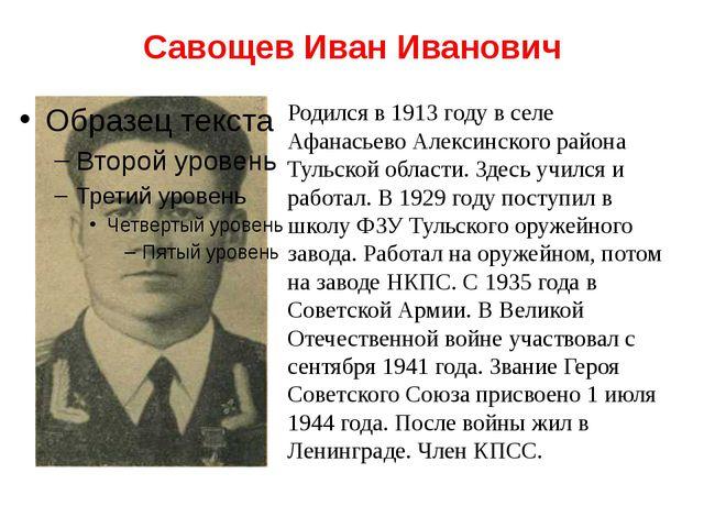 Савощев Иван Иванович Родился в 1913 году в селе Афанасьево Алексинского райо...