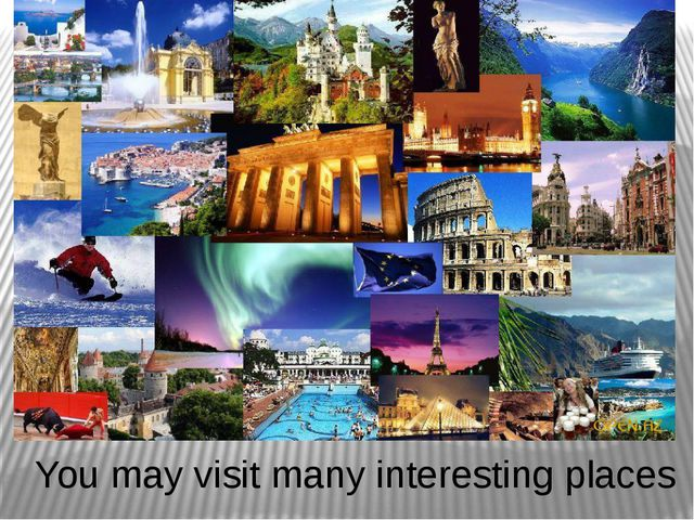 You may visit many interesting places