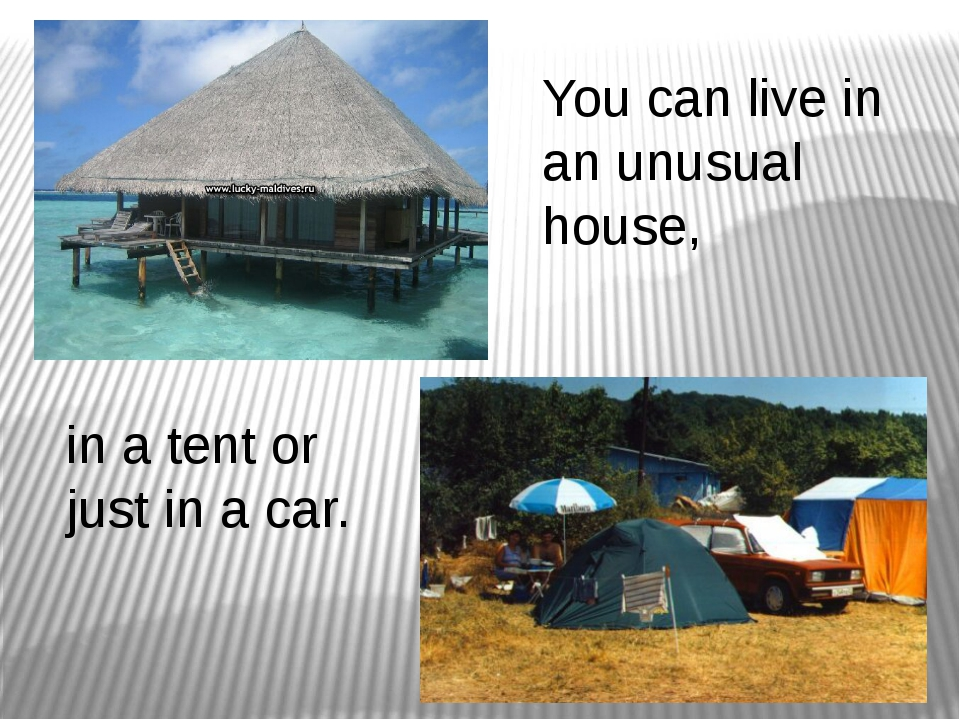 You can live in an unusual house, in a tent or just in a car.