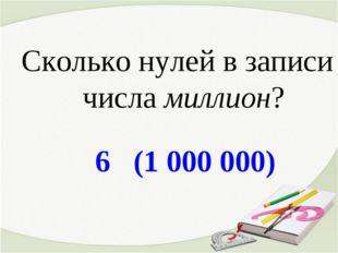6 (1 000 000) Сколько нулей в записи числа миллион?