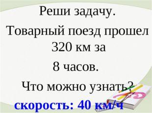 скорость: 40 км/ч Реши задачу. Товарный поезд прошел 320 км за 8 часов. Что м
