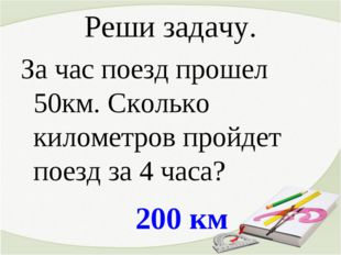 200 км Реши задачу. За час поезд прошел 50км. Сколько километров пройдет поез
