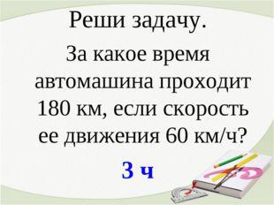 Реши задачу. За какое время автомашина проходит 180 км, если скорость ее движ