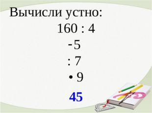 Вычисли устно: 160 : 4 5 : 7 • 9 45