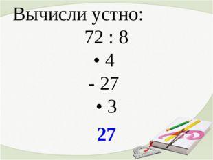 Вычисли устно: 72 : 8 • 4 - 27 • 3 27