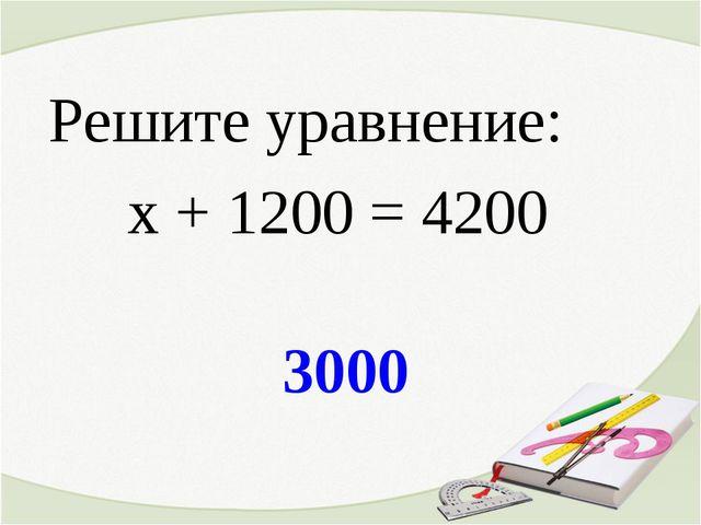 3000 Решите уравнение: х + 1200 = 4200