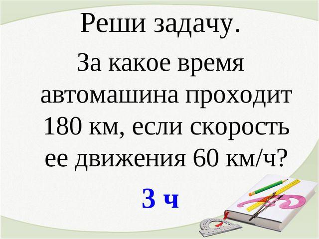 Реши задачу. За какое время автомашина проходит 180 км, если скорость ее движ...