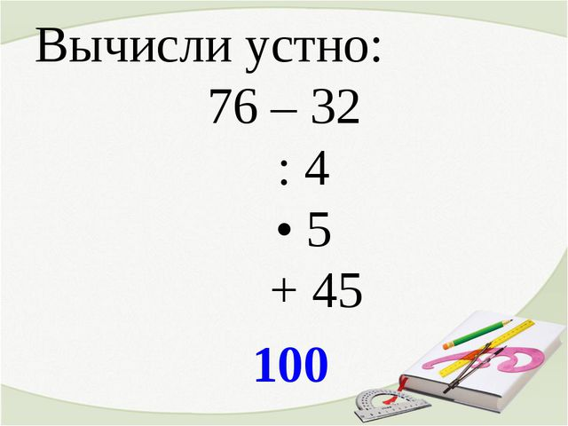 Вычисли устно: 76 – 32 : 4 • 5 + 45 100