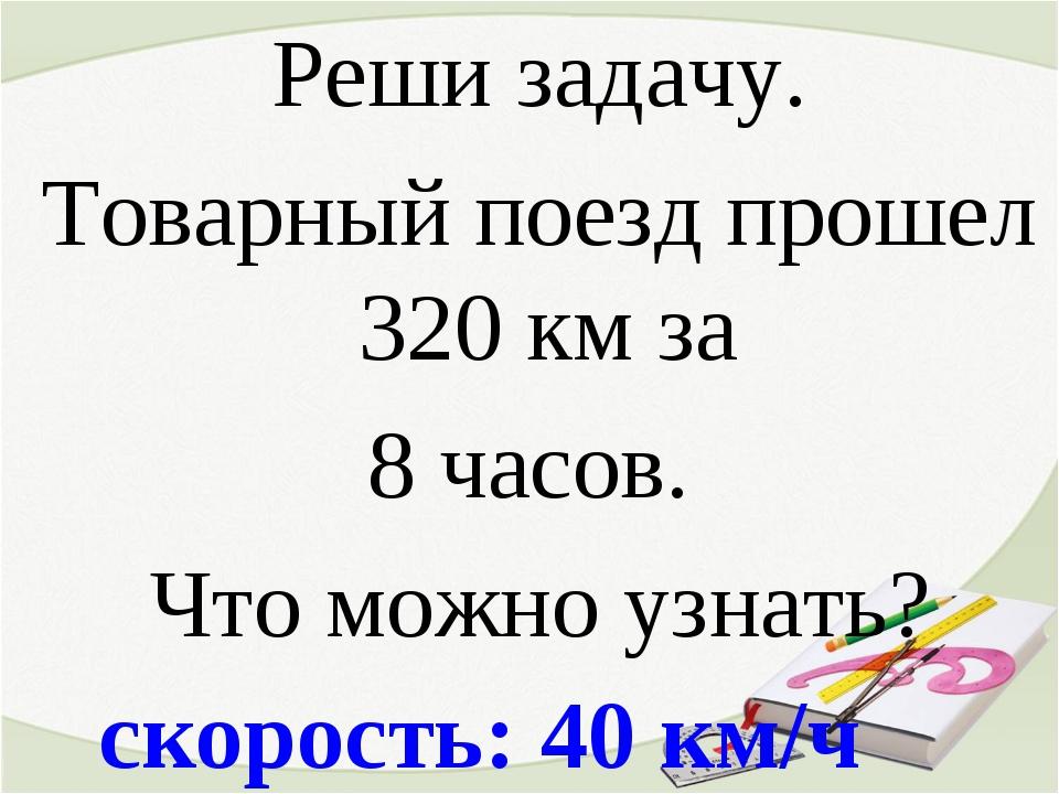 скорость: 40 км/ч Реши задачу. Товарный поезд прошел 320 км за 8 часов. Что м...