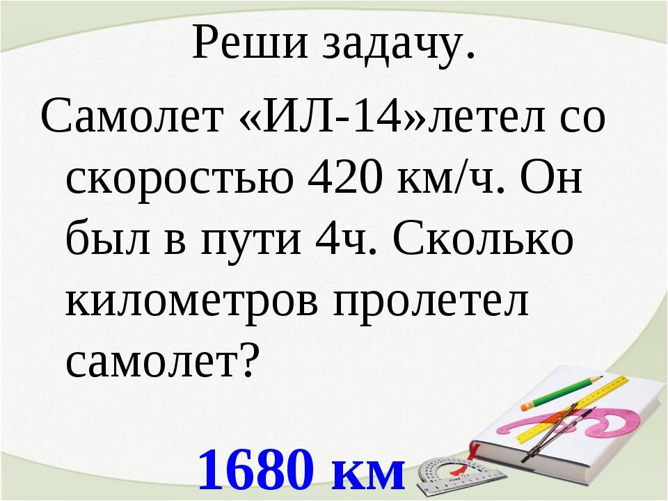 1680 км Реши задачу. Самолет «ИЛ-14»летел со скоростью 420 км/ч. Он был в пут...