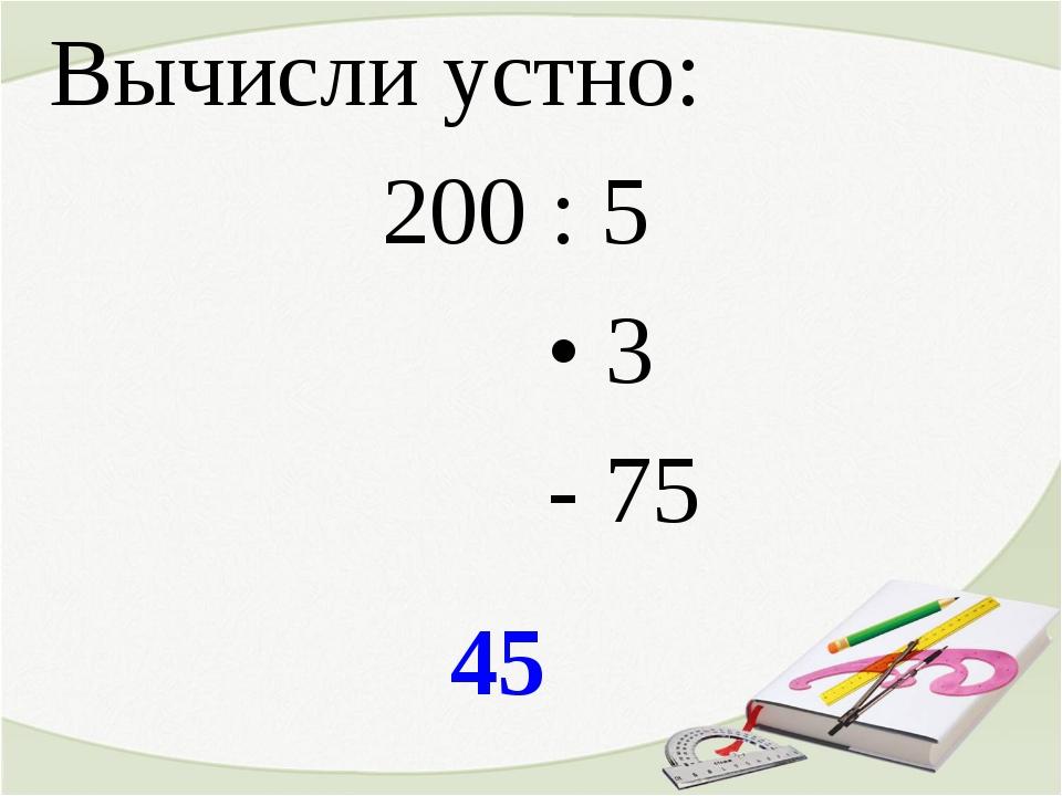 45 Вычисли устно: 200 : 5 • 3 - 75