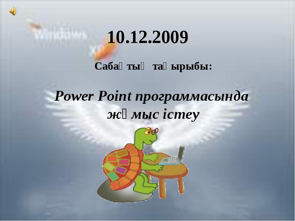 10.12.2009 Сабақтың тақырыбы: Power Point программасында жұмыс істеу