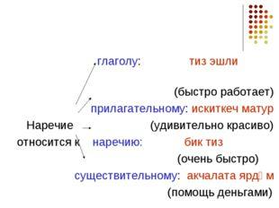 глаголу: тиз эшли (быстро работает) прилагательному: искиткеч матур Наречие