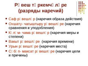 Рәвеш төркемчәләре (разряды наречий) Саф рәвешләр (наречия образа действия) О