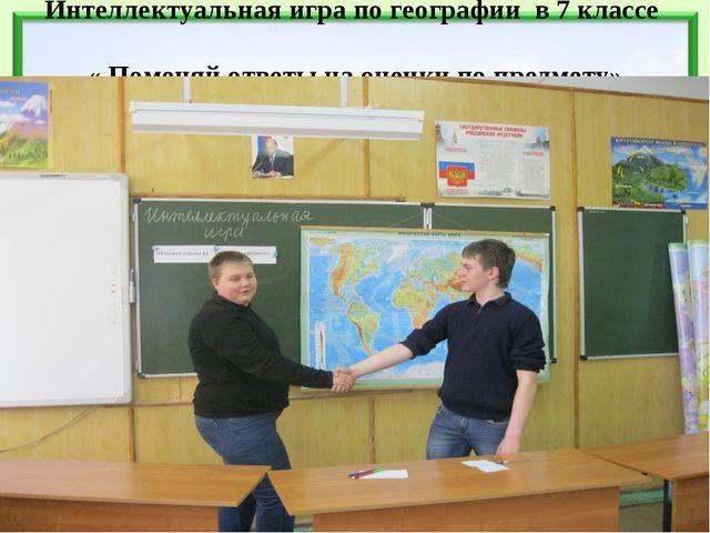 Интеллектуальная игра по географии в 7 классе « Поменяй ответы на оценки по п...