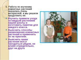 5. Работа по изучению комнатных растений оказалась очень интересной, и мы реш
