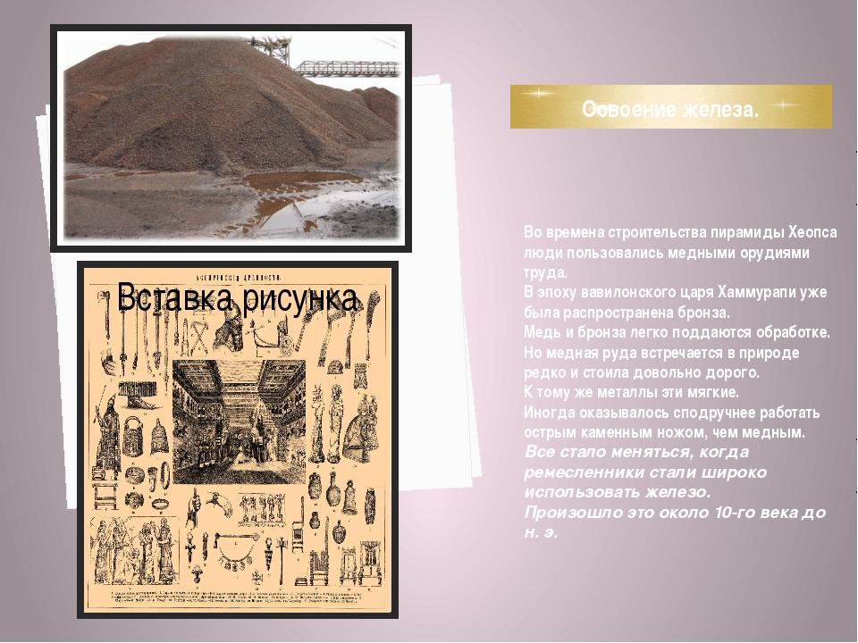 Освоение железа. Во времена строительства пирамиды Хеопса люди пользовались м...