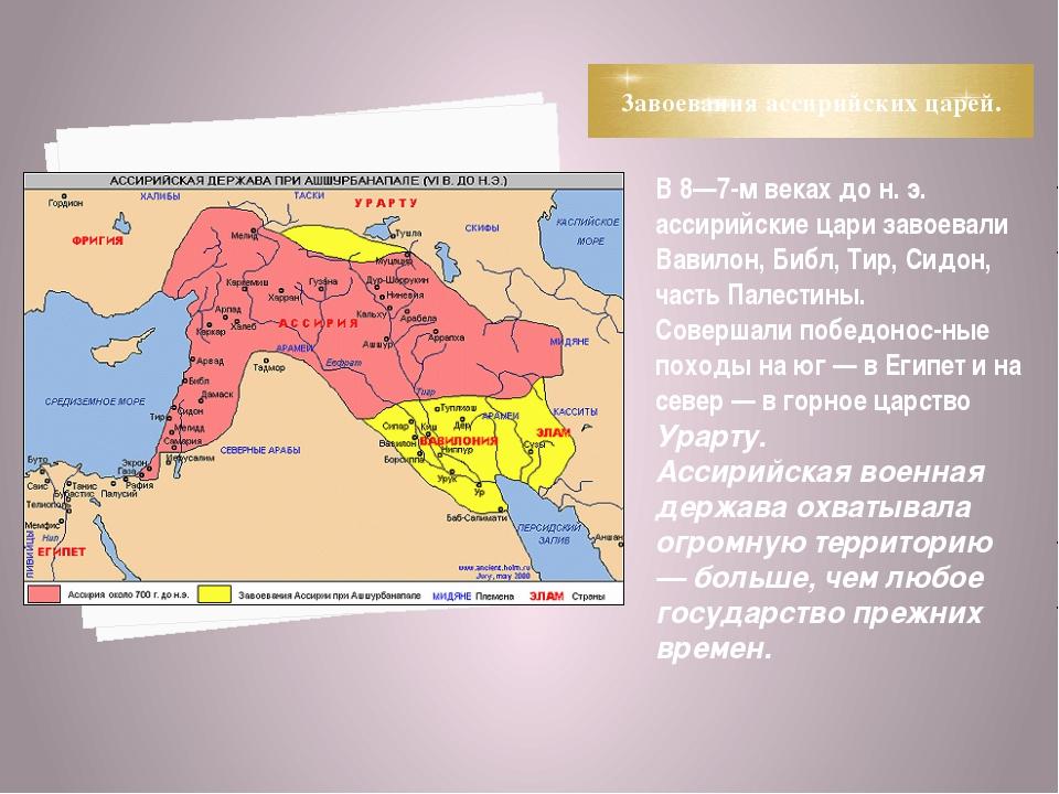 3авоевания ассирийских царей. В 8—7-м веках до н. э. ассирийские цари завоева...