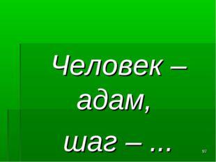Человек –адам, шаг – ... *