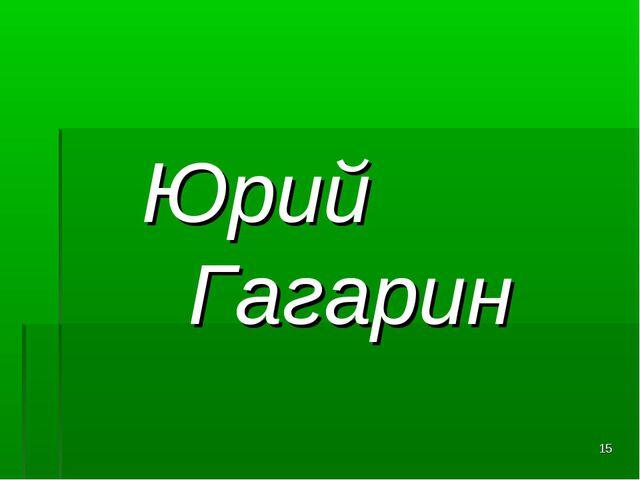 Юрий Гагарин *