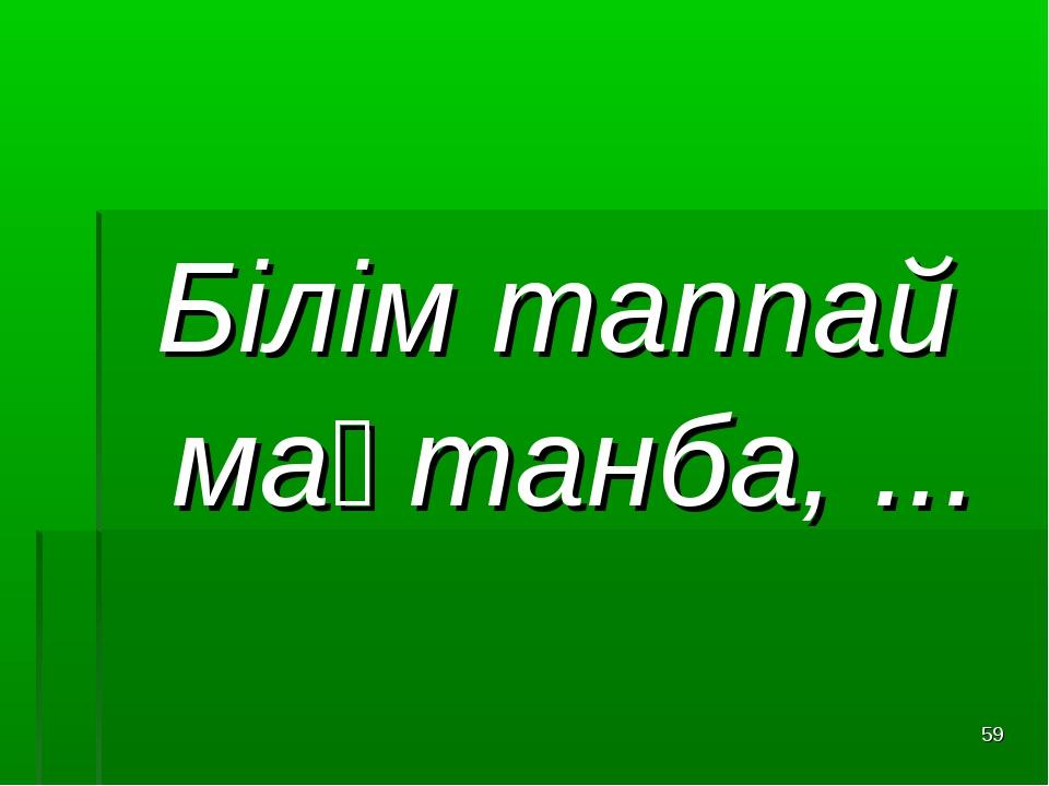 Білім таппай мақтанба, ... *