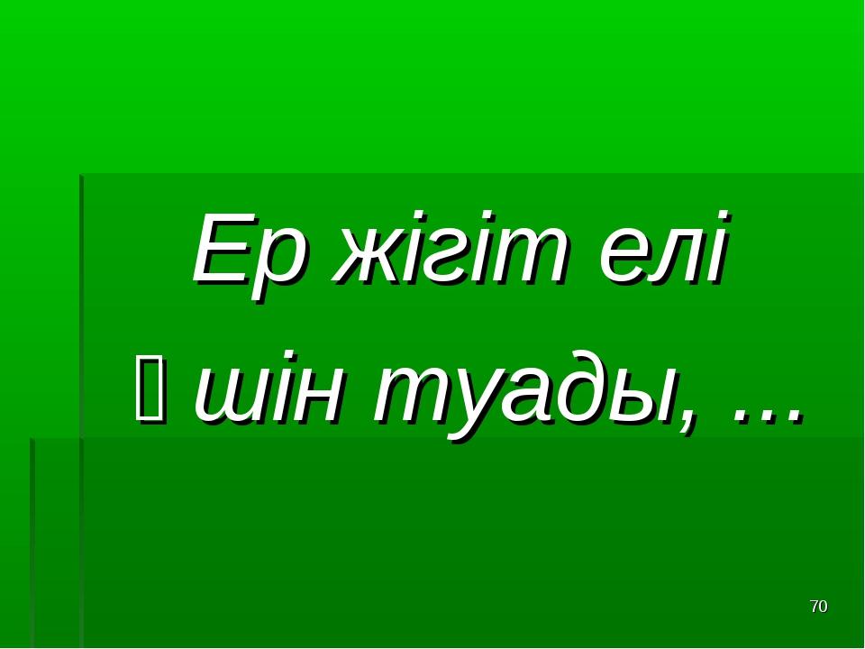 Ер жігіт елі Үшін туады, ... *