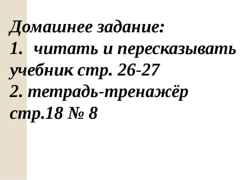 Домашнее задание: читать и пересказывать учебник стр. 26-27 2. тетрадь-тренаж...