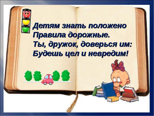 Детям знать положено Правила дорожные. Ты, дружок, доверься им: Будешь цел и...