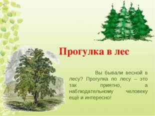 Прогулка в лес Вы бывали весной в лесу? Прогулка по лесу – это так приятно, а