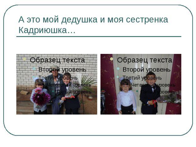 А это мой дедушка и моя сестренка Кадриюшка…
