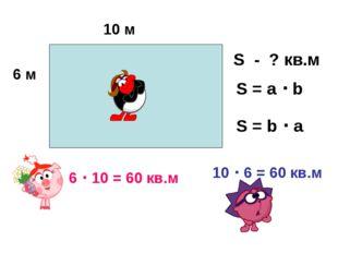 10 м 6 м S - ? кв.м S = a  b 10  6 = 60 кв.м 6  10 = 60 кв.м S = b  a