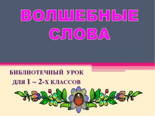 БИБЛИОТЕЧНЫЙ УРОК ДЛЯ 1 – 2-Х КЛАССОВ