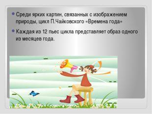 Среди ярких картин, связанных с изображением природы, цикл П.Чайковского «Вр