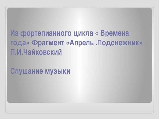 Из фортепианного цикла « Времена года» Фрагмент «Апрель .Подснежник» П.И.Чайк...