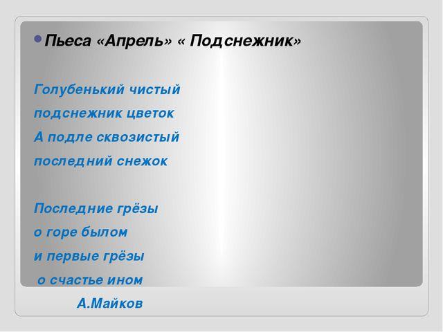 Пьеса «Апрель» « Подснежник» Голубенький чистый подснежник цветок А подле скв...