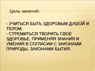 - УЧИТЬСЯ БЫТЬ ЗДОРОВЫМ ДУШОЙ И ТЕЛОМ; - СТРЕМИТЬСЯ ТВОРИТЬ СВОЕ ЗДОРОВЬЕ, ПР