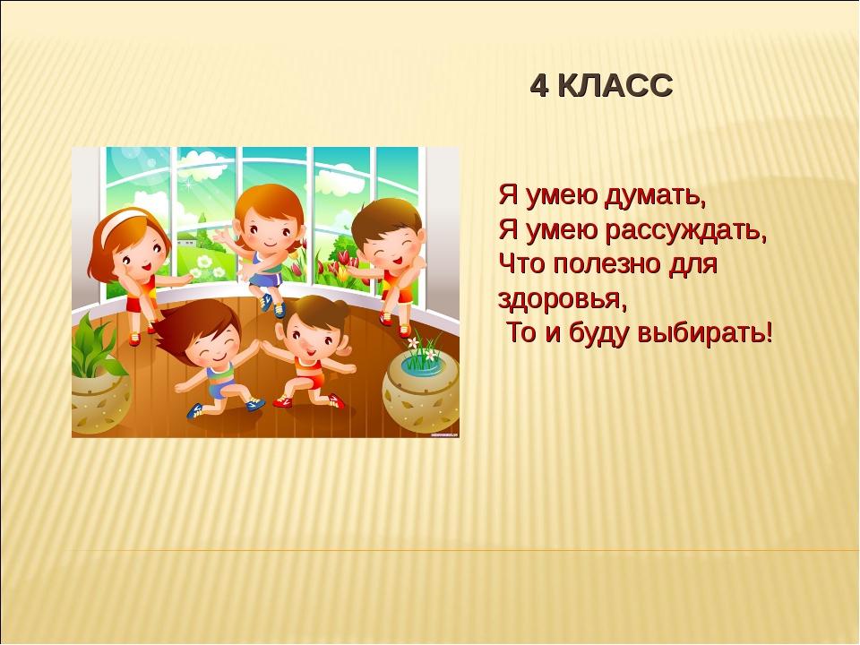 4 КЛАСС Я умею думать, Я умею рассуждать, Что полезно для здоровья, То и буду...