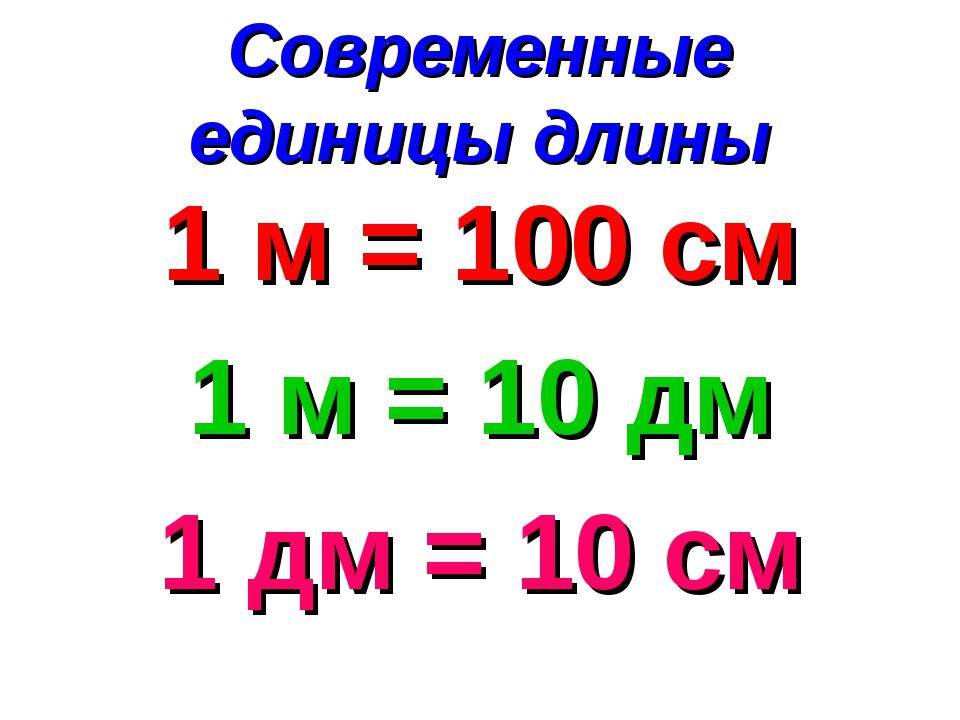 Современные единицы длины 1 м = 100 см 1 м = 10 дм 1 дм = 10 см