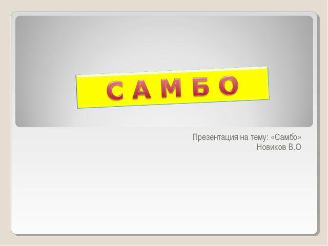 Презентация на тему: «Самбо» Новиков В.О