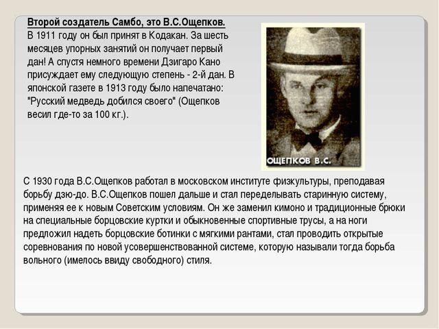 Второй создатель Самбо, это В.С.Ощепков. В 1911 году он был принят в Кодакан....