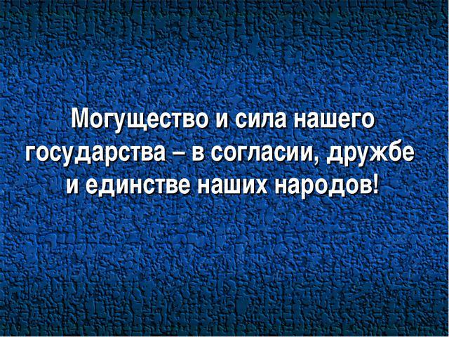 Могущество и сила нашего государства – в согласии, дружбе и единстве наших на...