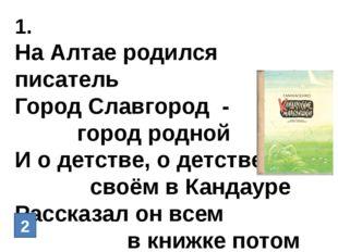 1. На Алтае родился писатель Город Славгород - город родной И о детстве, о де