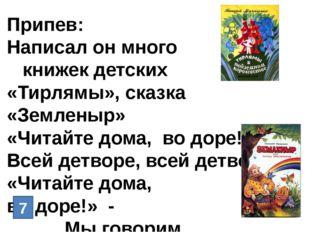 Припев: Написал он много книжек детских «Тирлямы», сказка «Земленыр» «Читайте