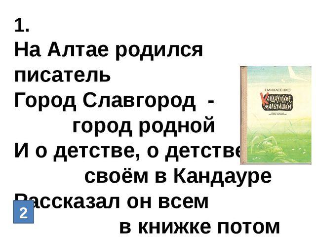 1. На Алтае родился писатель Город Славгород - город родной И о детстве, о де...