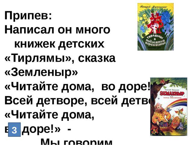 Припев: Написал он много книжек детских «Тирлямы», сказка «Земленыр» «Читайте...