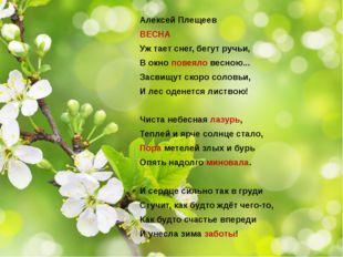Алексей Плещеев ВЕСНА Уж тает снег, бегут ручьи, В окно повеяло весною... Зас
