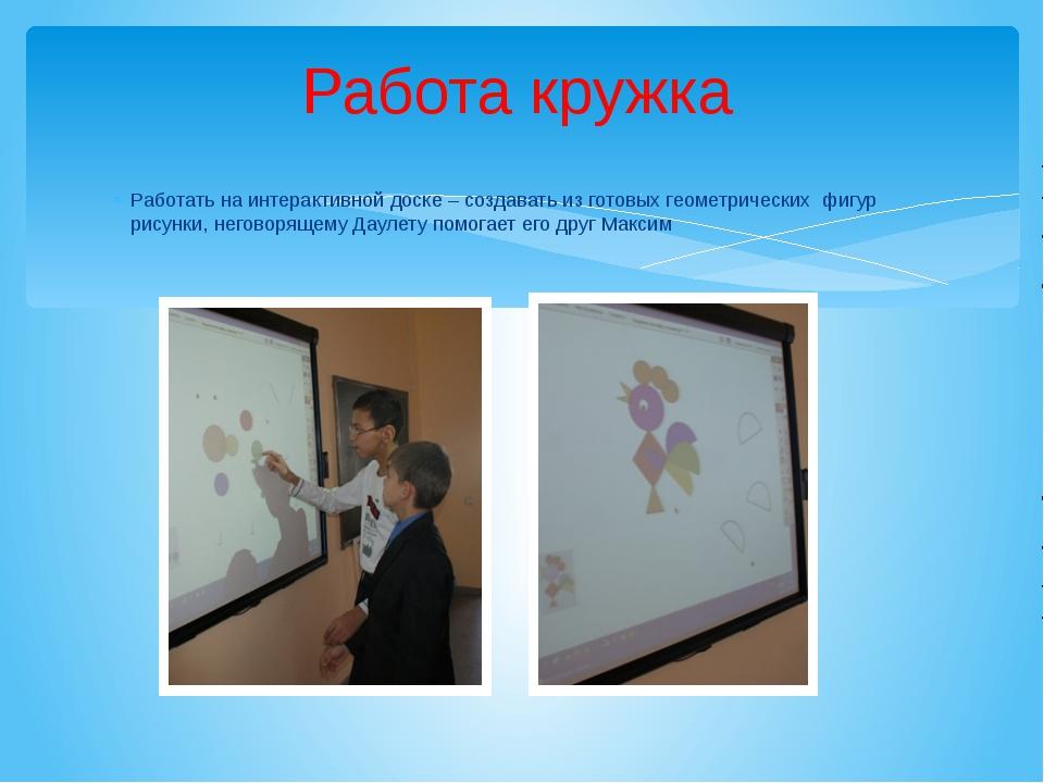 Работа кружка Работать на интерактивной доске – создавать из готовых геометри...