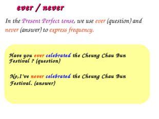 ever / never Have you ever celebrated the Cheung Chau Bun Festival ? (questio