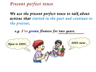 We use the present perfect tense to talk about actions that started in the pa