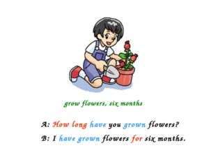grow flowers, six months A: How long have you grown flowers? B: I have grown